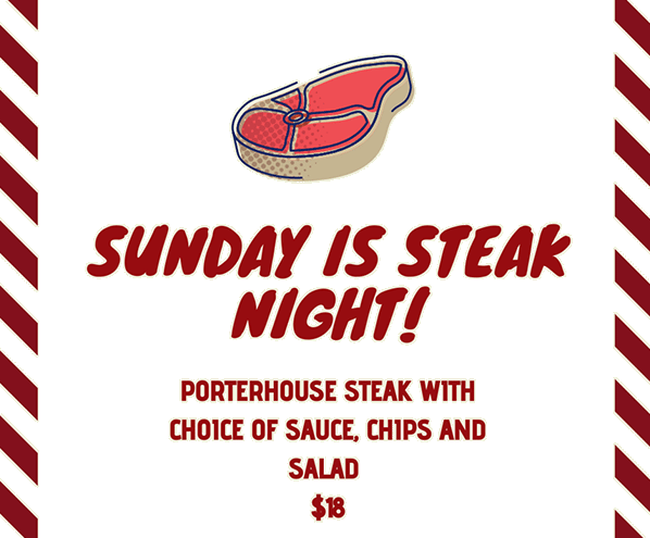 Sundsay is steak night! Porterhouse steak with choice of sauce, chips and salad: $18